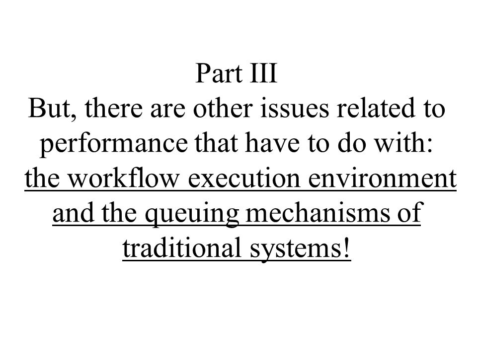 Part III But, there are other issues related to performance that have to do with: the workflow execution environment and the queuing mechanisms of traditional systems!