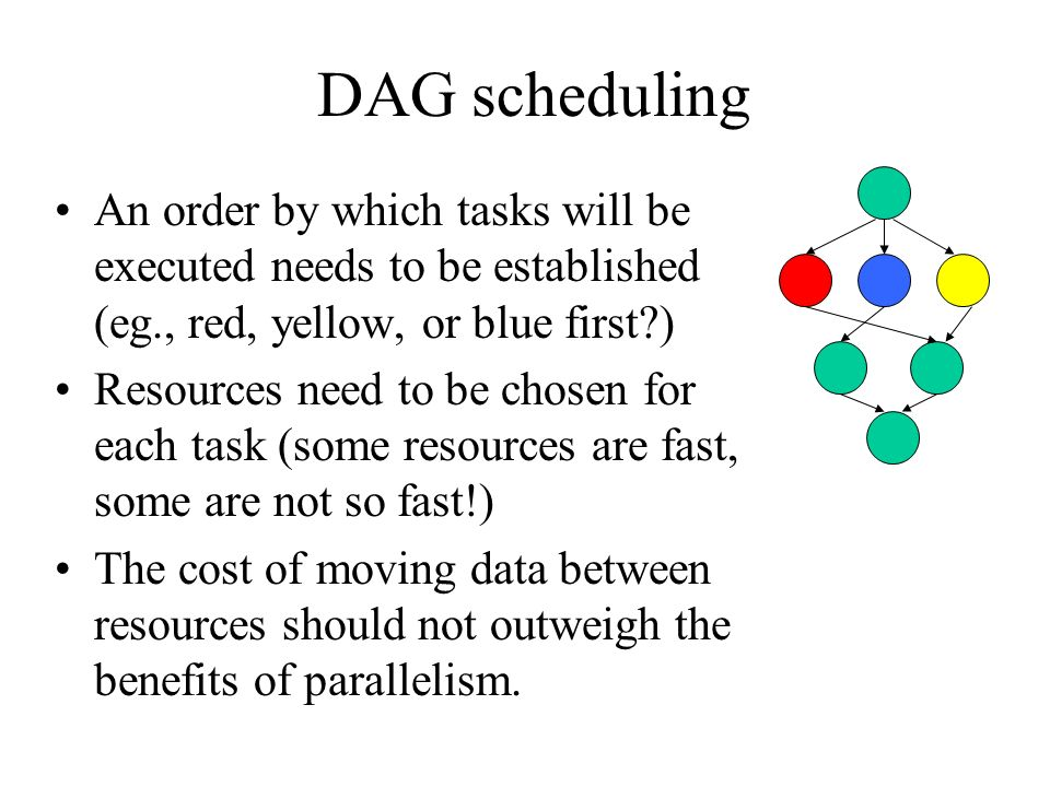 DAG scheduling An order by which tasks will be executed needs to be established (eg., red, yellow, or blue first ) Resources need to be chosen for each task (some resources are fast, some are not so fast!) The cost of moving data between resources should not outweigh the benefits of parallelism.