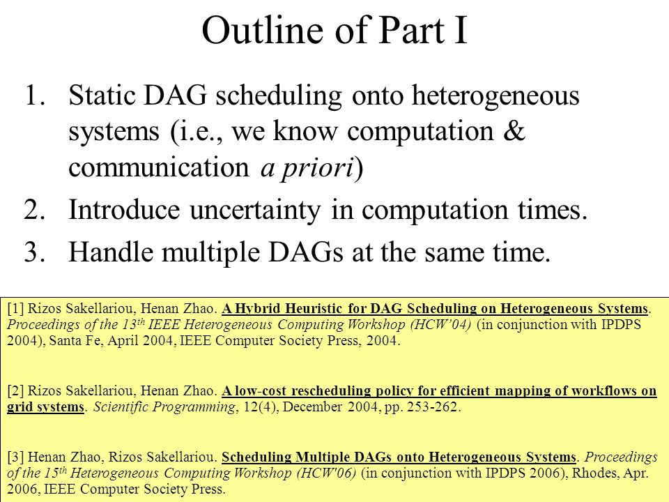 Outline of Part I 1.Static DAG scheduling onto heterogeneous systems (i.e., we know computation & communication a priori) 2.Introduce uncertainty in computation times.