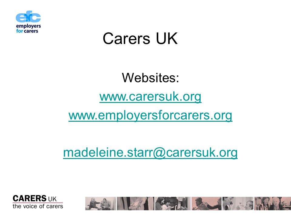 Carers UK Websites: www.carersuk.org www.employersforcarers.org madeleine.starr@carersuk.org