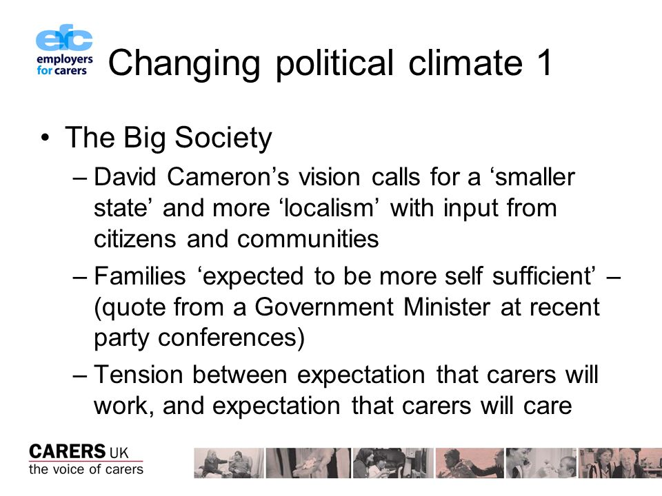 Changing political climate 1 The Big Society –David Camerons vision calls for a smaller state and more localism with input from citizens and communities –Families expected to be more self sufficient – (quote from a Government Minister at recent party conferences) –Tension between expectation that carers will work, and expectation that carers will care
