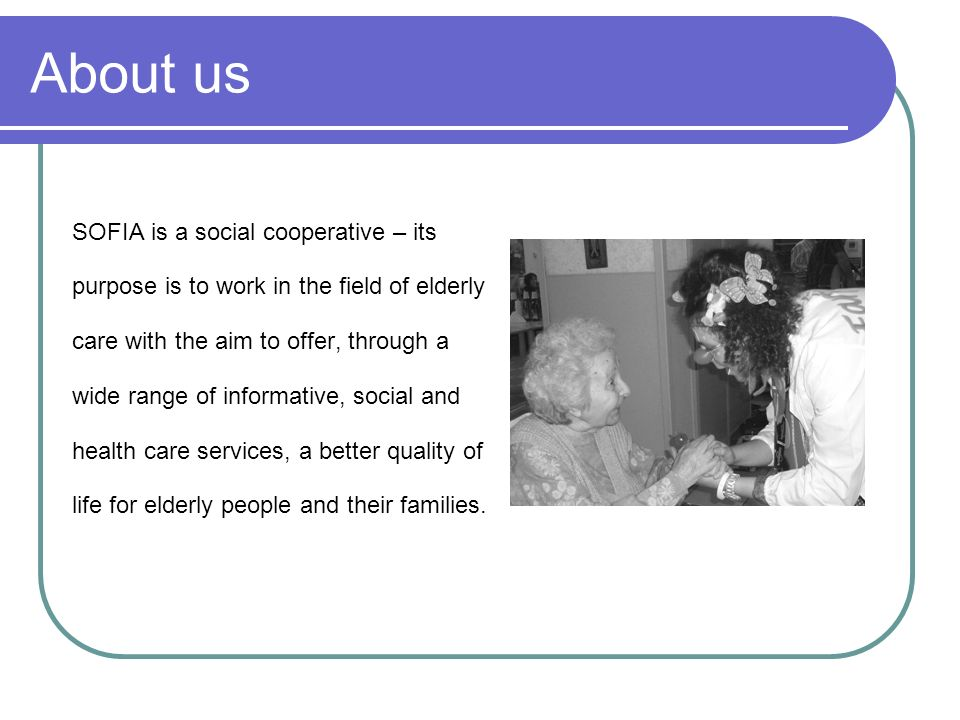 About us SOFIA is a social cooperative – its purpose is to work in the field of elderly care with the aim to offer, through a wide range of informativ