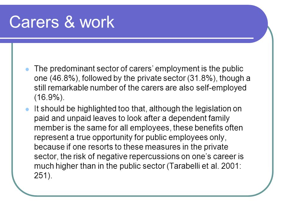 Carers & work The predominant sector of carers employment is the public one (46.8%), followed by the private sector (31.8%), though a still remarkable