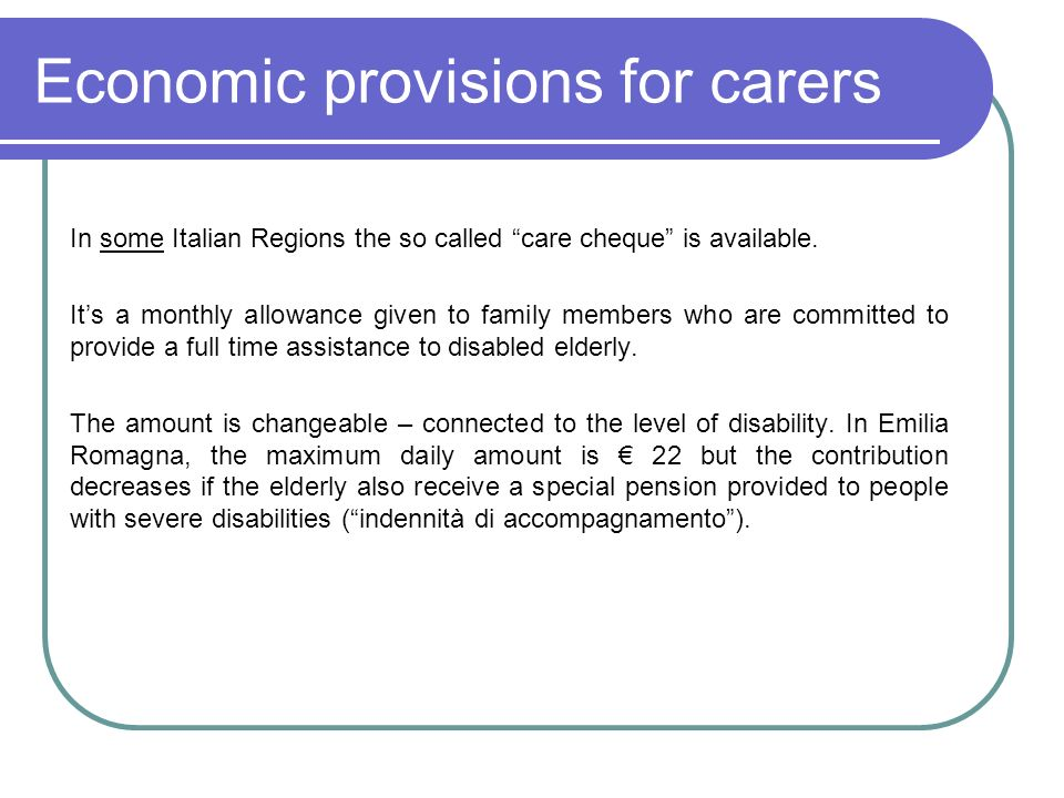 Economic provisions for carers In some Italian Regions the so called care cheque is available. Its a monthly allowance given to family members who are