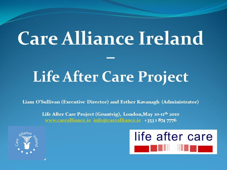 Care Alliance Ireland – Life After Care Project Liam OSullivan (Executive Director) and Esther Kavanagh (Administrator) Life After Care Project (Gruntvig), London,May 10-11 th 2010 www.carealliance.iewww.carealliance.ie info@carealliance.ie +353 1 874 7776info@carealliance.ie