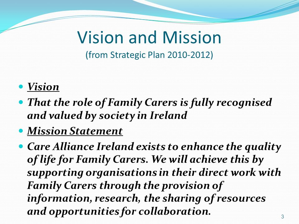 3 Vision and Mission (from Strategic Plan 2010-2012) Vision That the role of Family Carers is fully recognised and valued by society in Ireland Mission Statement Care Alliance Ireland exists to enhance the quality of life for Family Carers.
