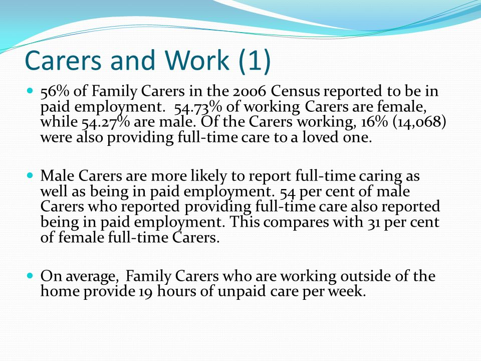 Carers and Work (1) 56% of Family Carers in the 2006 Census reported to be in paid employment.