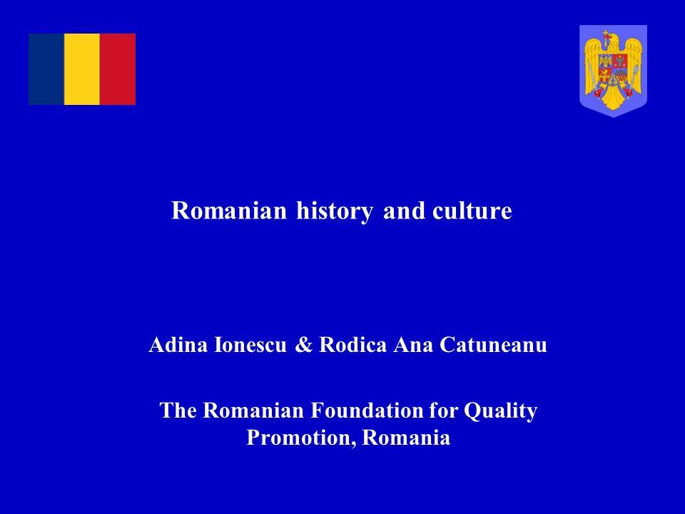 Romanian history and culture Adina Ionescu & Rodica Ana Catuneanu The Romanian Foundation for Quality Promotion, Romania
