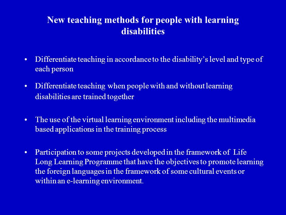 New teaching methods for people with learning disabilities Differentiate teaching in accordance to the disabilitys level and type of each person Differentiate teaching when people with and without learning disabilities are trained together The use of the virtual learning environment including the multimedia based applications in the training process Participation to some projects developed in the framework of Life Long Learning Programme that have the objectives to promote learning the foreign languages in the framework of some cultural events or within an e-learning environment.