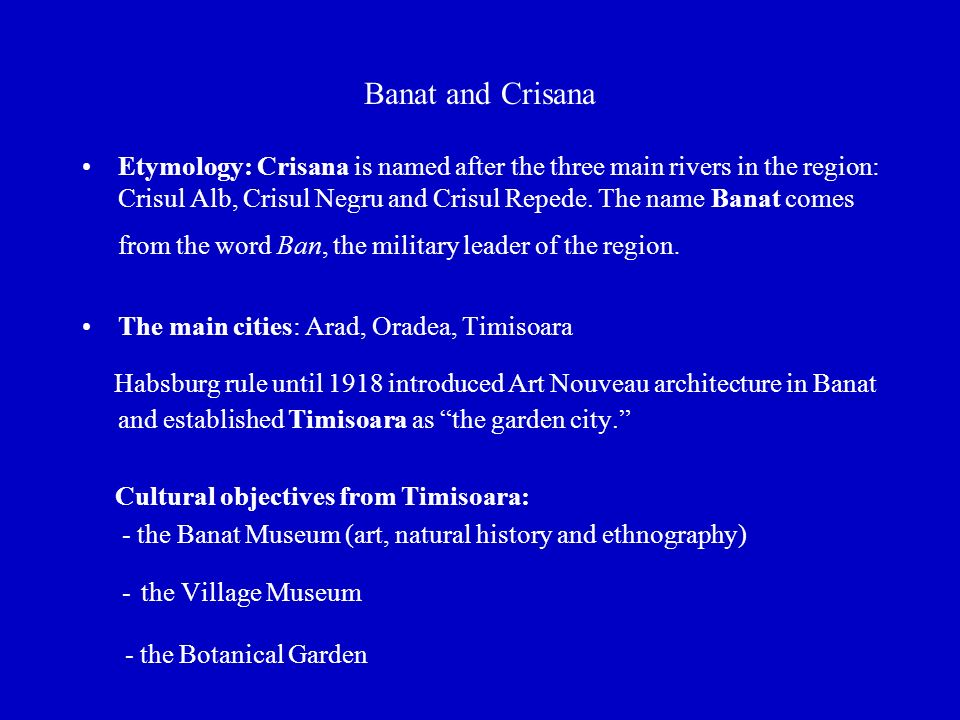 Banat and Crisana Etymology: Crisana is named after the three main rivers in the region: Crisul Alb, Crisul Negru and Crisul Repede.