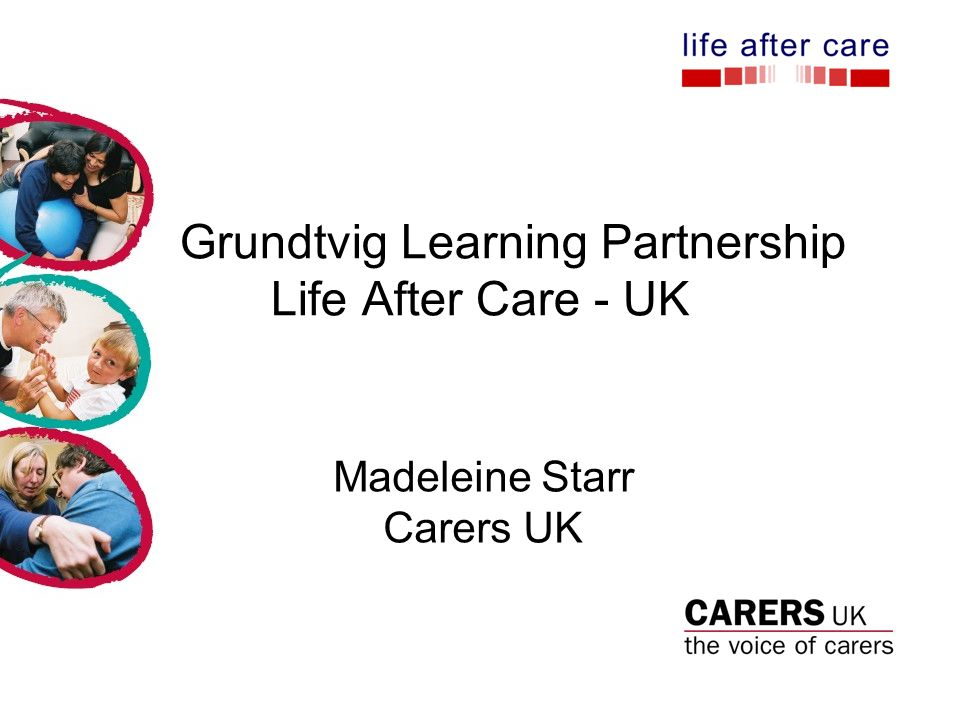 Grundtvig Learning Partnership Life After Care - UK Madeleine Starr Carers UK