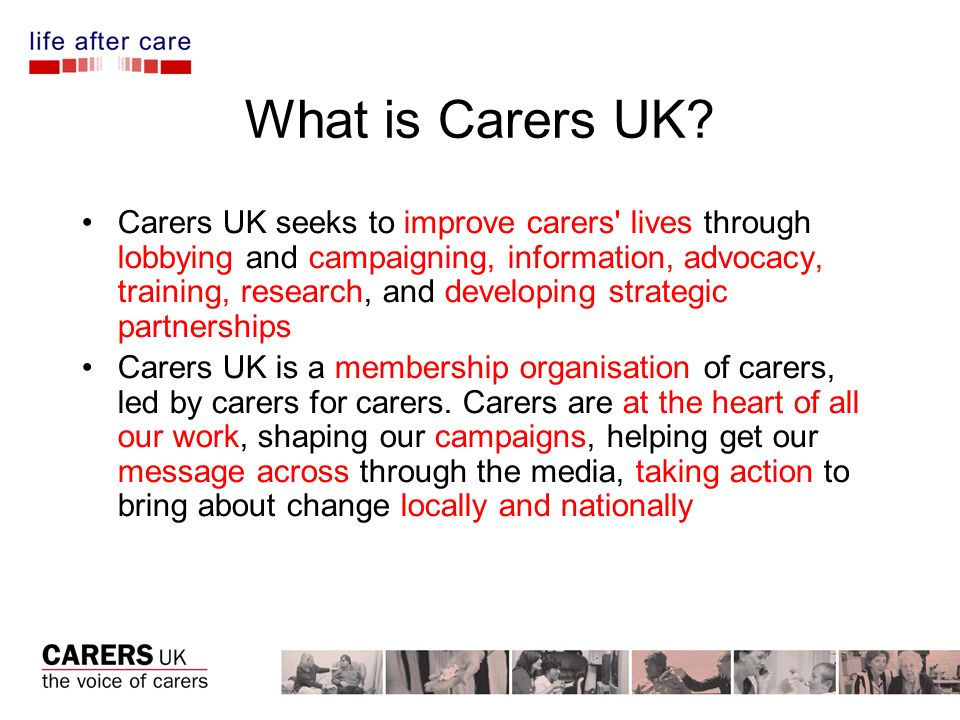 Key priorities We campaign for the changes that make a real difference for carers We provide information and advice to carers about their rights and how to get support We gather hard evidence about what needs to change, and use it to influence policy at national and local level We mobilise carers and supporters to influence decision-makers We use our information, training and consultancy services to transform the understanding of caring in every area of life so that carers are valued and not discriminated against