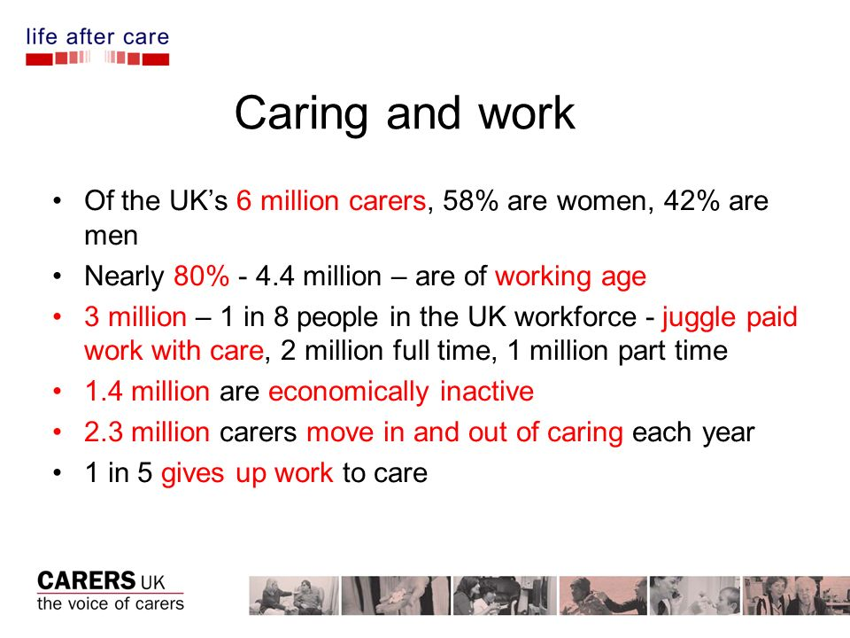 Caring and work Of the UKs 6 million carers, 58% are women, 42% are men Nearly 80% - 4.4 million – are of working age 3 million – 1 in 8 people in the UK workforce - juggle paid work with care, 2 million full time, 1 million part time 1.4 million are economically inactive 2.3 million carers move in and out of caring each year 1 in 5 gives up work to care