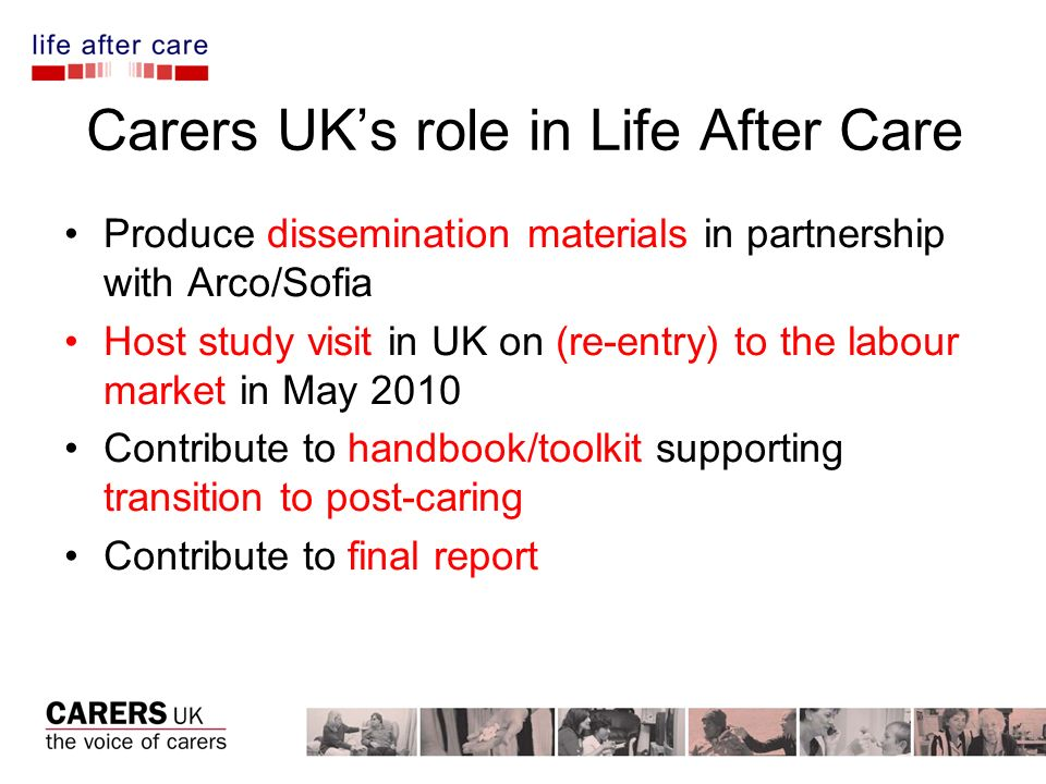 Carers UK Websites: www.carersuk.org www.lifeaftercare.eu madeleine.starr@carersuk.org