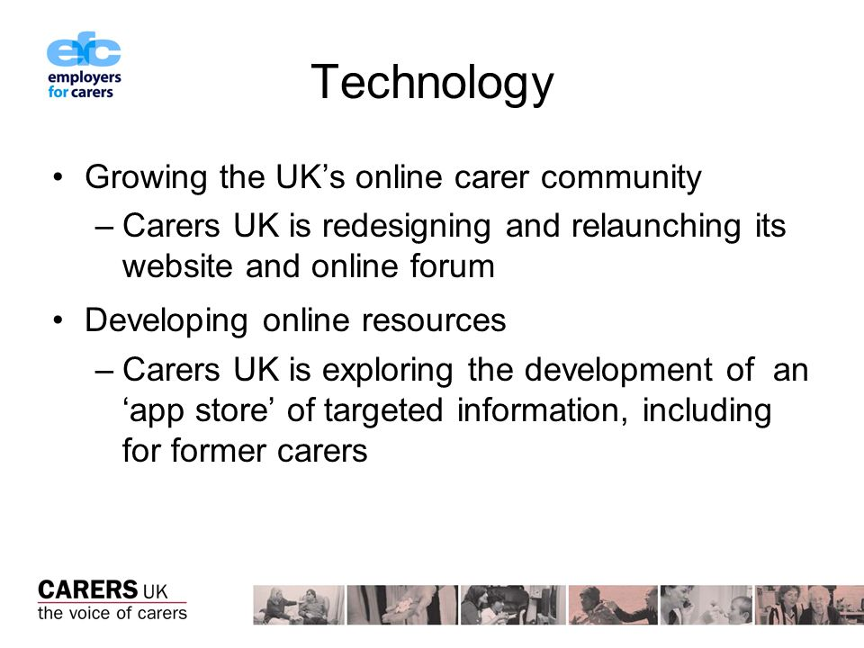 Technology Growing the UKs online carer community –Carers UK is redesigning and relaunching its website and online forum Developing online resources –Carers UK is exploring the development of an app store of targeted information, including for former carers