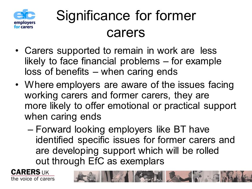 Significance for former carers Carers supported to remain in work are less likely to face financial problems – for example loss of benefits – when caring ends Where employers are aware of the issues facing working carers and former carers, they are more likely to offer emotional or practical support when caring ends –Forward looking employers like BT have identified specific issues for former carers and are developing support which will be rolled out through EfC as exemplars