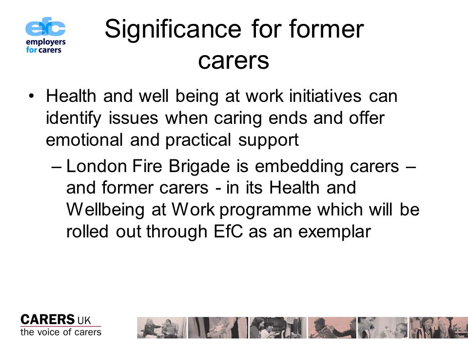 Significance for former carers Health and well being at work initiatives can identify issues when caring ends and offer emotional and practical support –London Fire Brigade is embedding carers – and former carers - in its Health and Wellbeing at Work programme which will be rolled out through EfC as an exemplar