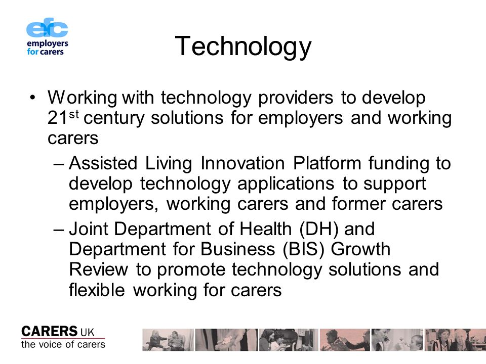 Technology Working with technology providers to develop 21 st century solutions for employers and working carers –Assisted Living Innovation Platform