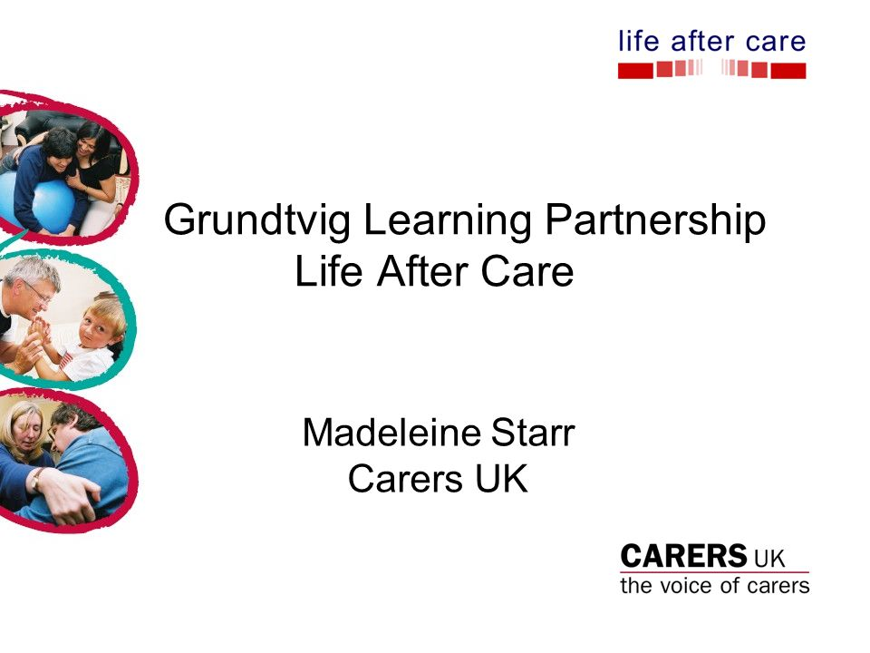 Grundtvig Learning Partnership Life After Care Madeleine Starr Carers UK