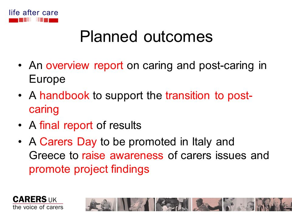 Planned outcomes An overview report on caring and post-caring in Europe A handbook to support the transition to post- caring A final report of results A Carers Day to be promoted in Italy and Greece to raise awareness of carers issues and promote project findings