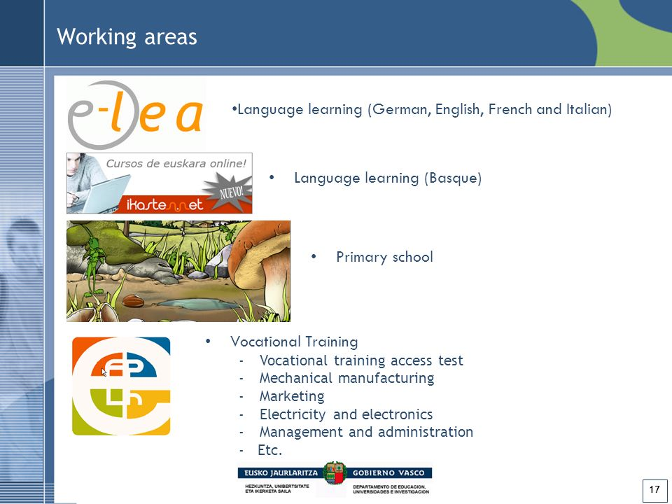 17 Language learning (Basque) Primary school Vocational Training -Vocational training access test -Mechanical manufacturing -Marketing -Electricity and electronics -Management and administration - Etc.