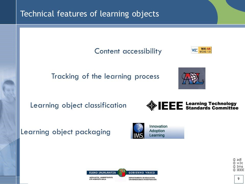 9 Technical features of learning objects Content accessibility Tracking of the learning process Learning object classification Learning object packaging © adl © w3c © Ims © IEEE