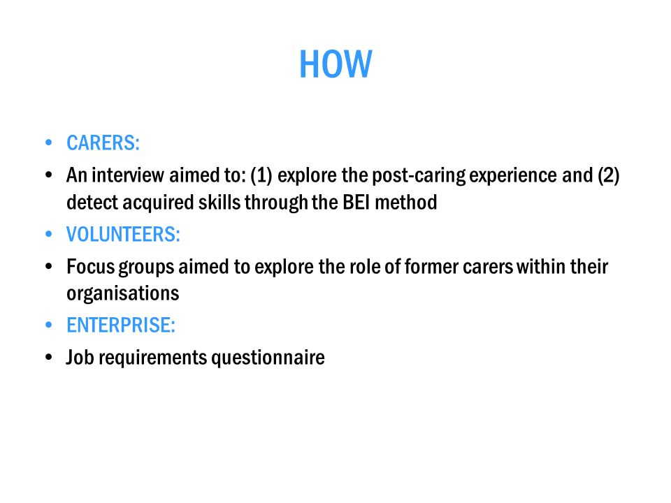 HOW CARERS: An interview aimed to: (1) explore the post-caring experience and (2) detect acquired skills through the BEI method VOLUNTEERS: Focus groups aimed to explore the role of former carers within their organisations ENTERPRISE: Job requirements questionnaire