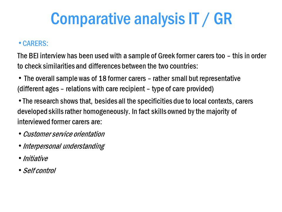 Comparative analysis IT / GR CARERS: The BEI interview has been used with a sample of Greek former carers too – this in order to check similarities and differences between the two countries: The overall sample was of 18 former carers – rather small but representative (different ages – relations with care recipient – type of care provided) The research shows that, besides all the specificities due to local contexts, carers developed skills rather homogeneously.