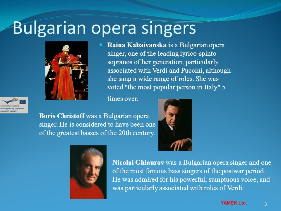 3 Raina Kabaivanska is a Bulgarian opera singer, one of the leading lyrico-spinto sopranos of her generation, particularly associated with Verdi and P