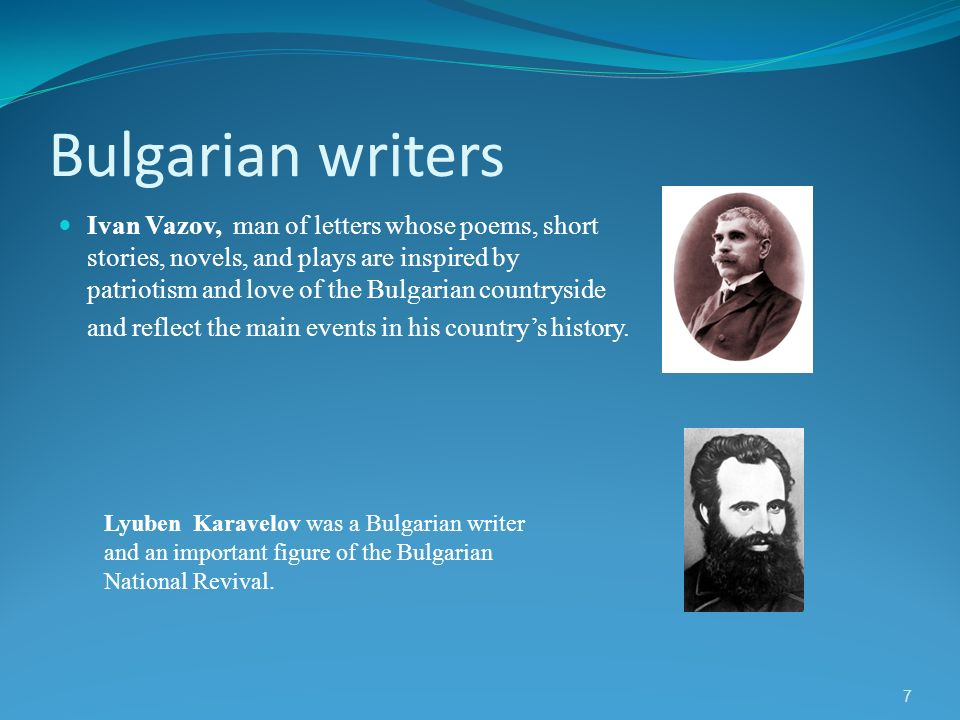 7 Bulgarian writers Ivan Vazov, man of letters whose poems, short stories, novels, and plays are inspired by patriotism and love of the Bulgarian coun