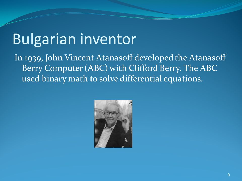 9 Bulgarian inventor In 1939, John Vincent Atanasoff developed the Atanasoff Berry Computer (ABC) with Clifford Berry. The ABC used binary math to sol