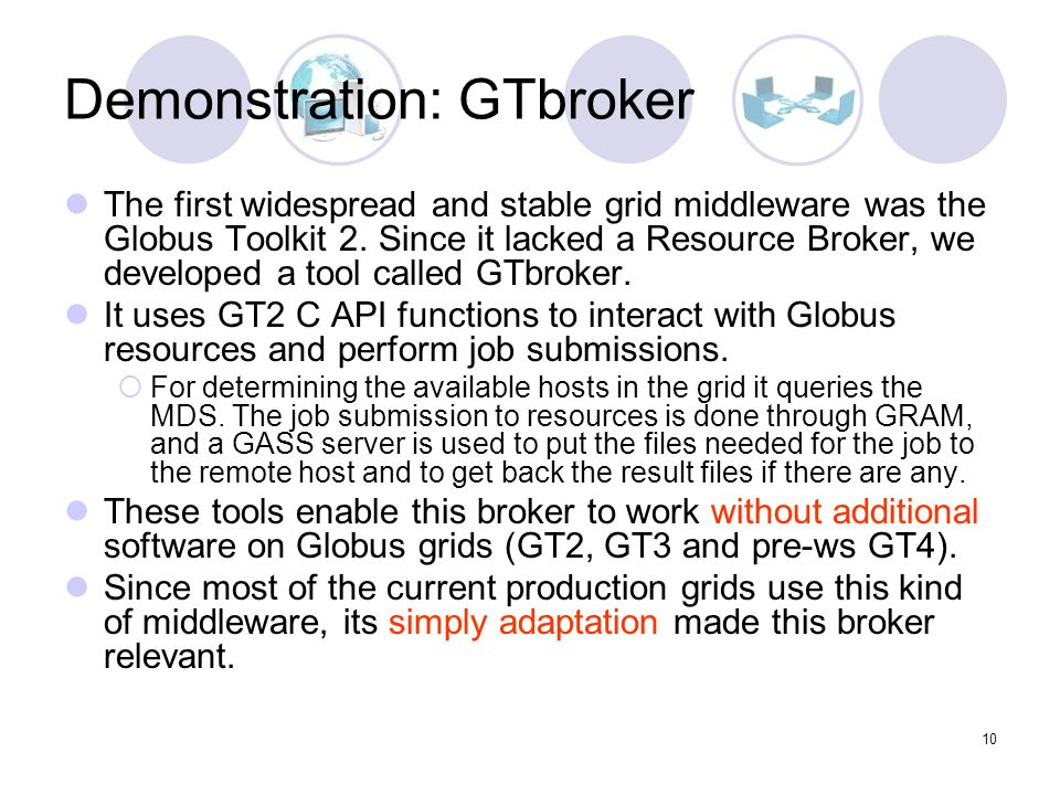 10 Demonstration: GTbroker The first widespread and stable grid middleware was the Globus Toolkit 2.