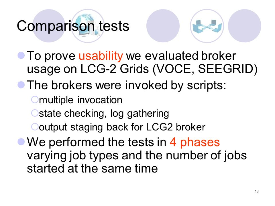 13 Comparison tests To prove usability we evaluated broker usage on LCG-2 Grids (VOCE, SEEGRID) The brokers were invoked by scripts: multiple invocation state checking, log gathering output staging back for LCG2 broker We performed the tests in 4 phases varying job types and the number of jobs started at the same time
