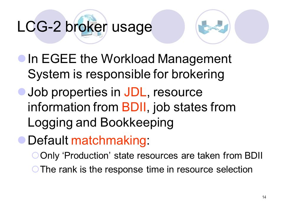 14 LCG-2 broker usage In EGEE the Workload Management System is responsible for brokering Job properties in JDL, resource information from BDII, job states from Logging and Bookkeeping Default matchmaking: Only Production state resources are taken from BDII The rank is the response time in resource selection