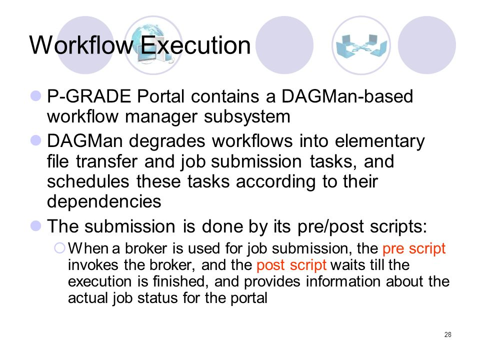 28 Workflow Execution P-GRADE Portal contains a DAGMan-based workflow manager subsystem DAGMan degrades workflows into elementary file transfer and job submission tasks, and schedules these tasks according to their dependencies The submission is done by its pre/post scripts: When a broker is used for job submission, the pre script invokes the broker, and the post script waits till the execution is finished, and provides information about the actual job status for the portal