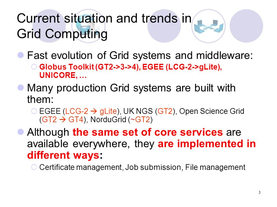 3 Current situation and trends in Grid Computing Fast evolution of Grid systems and middleware: Globus Toolkit (GT2->3->4), EGEE (LCG-2->gLite), UNICORE, … Many production Grid systems are built with them: EGEE (LCG-2 gLite), UK NGS (GT2), Open Science Grid (GT2 GT4), NorduGrid (~GT2) Although the same set of core services are available everywhere, they are implemented in different ways: Certificate management, Job submission, File management