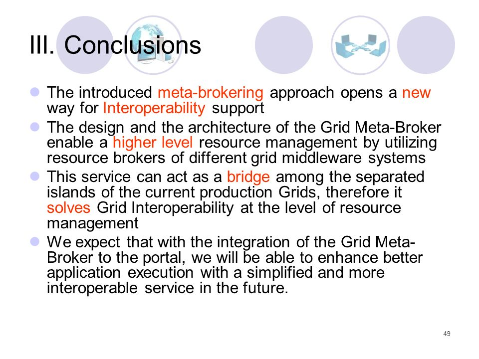 49 III. Conclusions The introduced meta-brokering approach opens a new way for Interoperability support The design and the architecture of the Grid Me