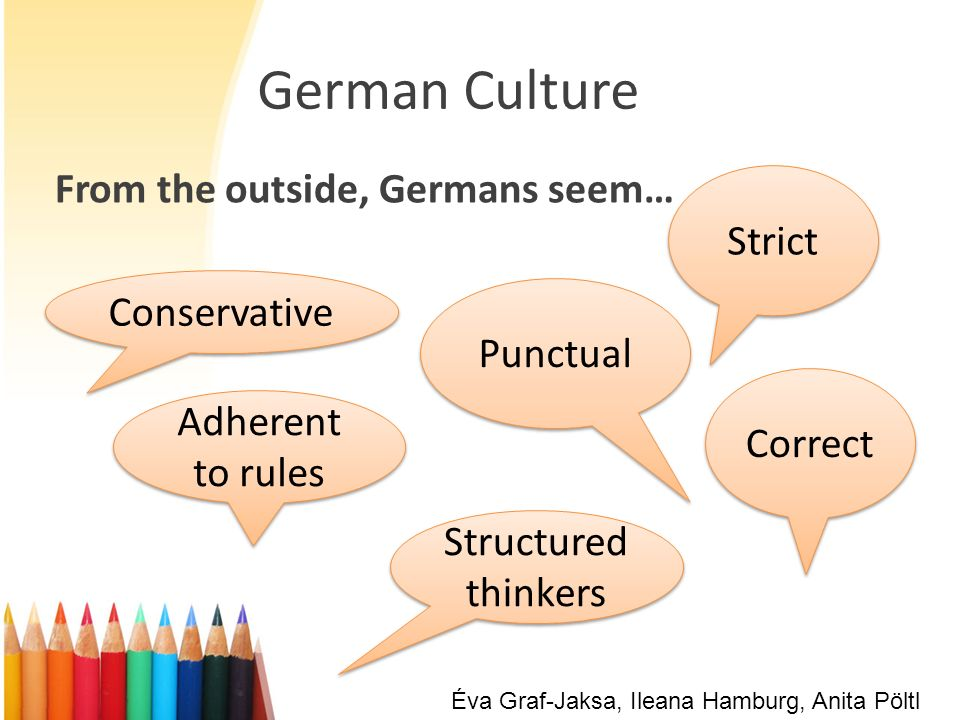 German Culture From the outside, Germans seem… Strict Punctual Conservative Correct Adherent to rules Structured thinkers Éva Graf-Jaksa, Ileana Hambu