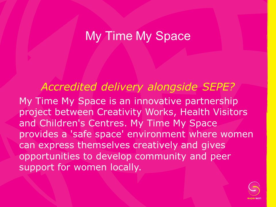 My Time My Space Accredited delivery alongside SEPE? My Time My Space is an innovative partnership project between Creativity Works, Health Visitors a