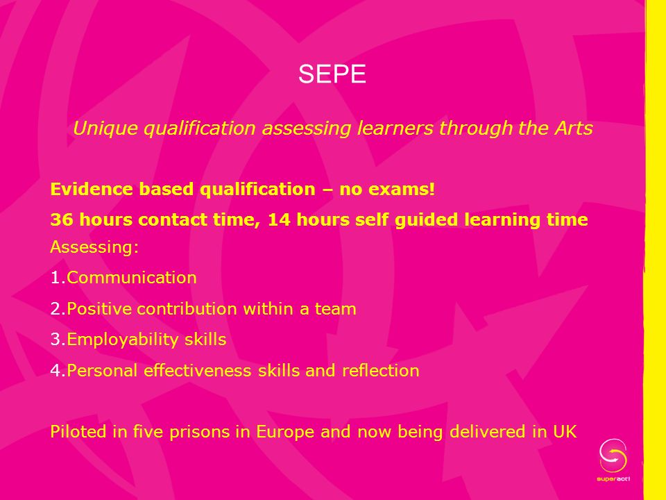 SEPE Unique qualification assessing learners through the Arts Evidence based qualification – no exams! 36 hours contact time, 14 hours self guided lea