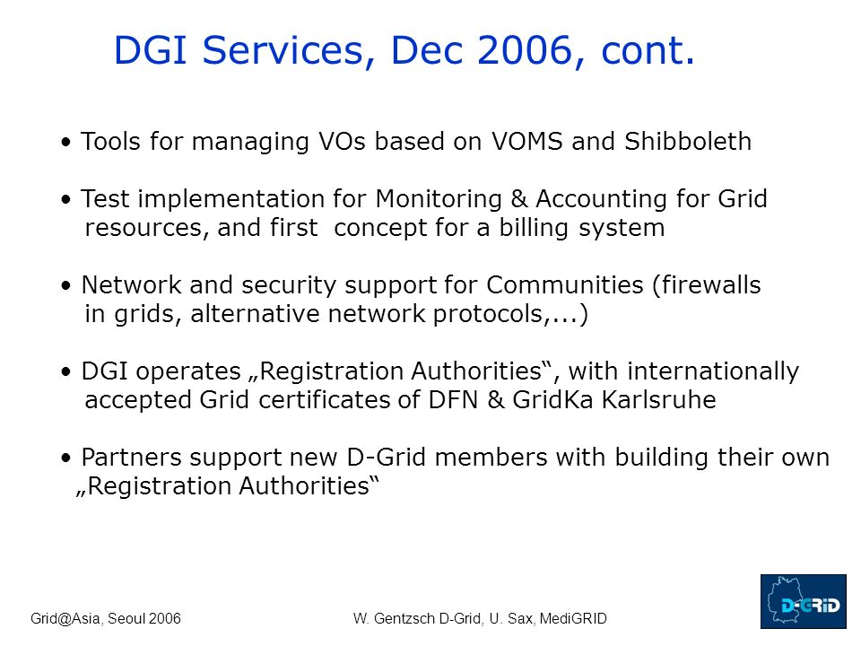 Grid@Asia, Seoul 2006W. Gentzsch D-Grid, U. Sax, MediGRID DGI Services, Dec 2006, cont. Tools for managing VOs based on VOMS and Shibboleth Test imple