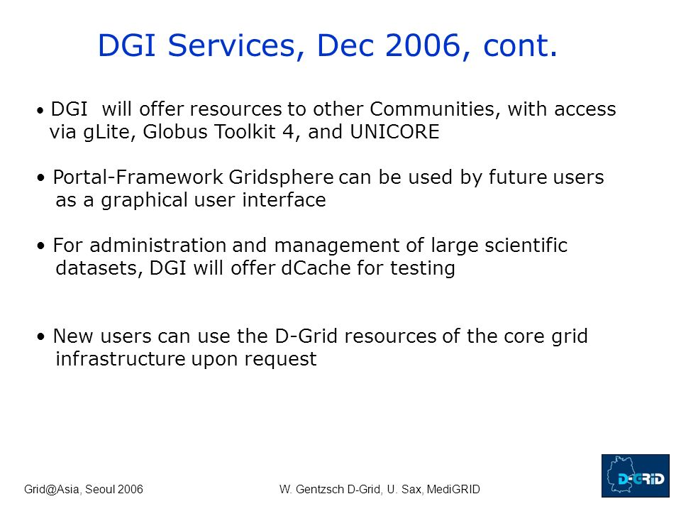 Grid@Asia, Seoul 2006W. Gentzsch D-Grid, U. Sax, MediGRID DGI will offer resources to other Communities, with access via gLite, Globus Toolkit 4, and