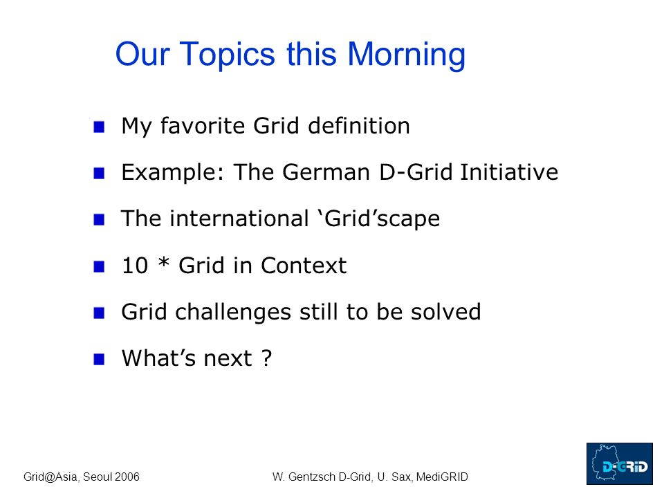 Grid@Asia, Seoul 2006W. Gentzsch D-Grid, U. Sax, MediGRID Our Topics this Morning My favorite Grid definition Example: The German D-Grid Initiative Th