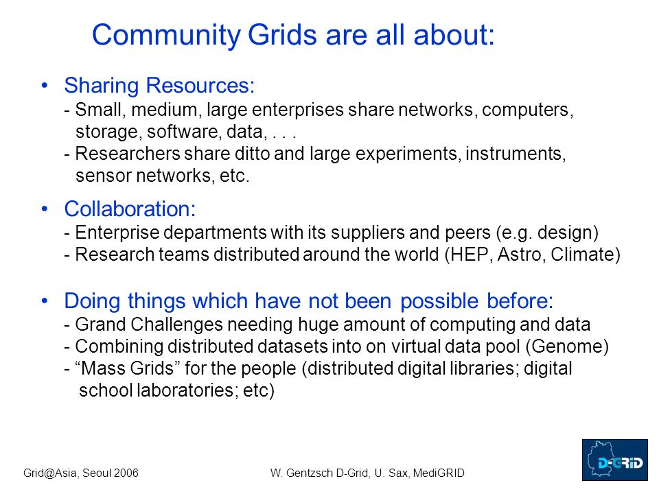Grid@Asia, Seoul 2006W. Gentzsch D-Grid, U. Sax, MediGRID Community Grids are all about: Sharing Resources: - Small, medium, large enterprises share n