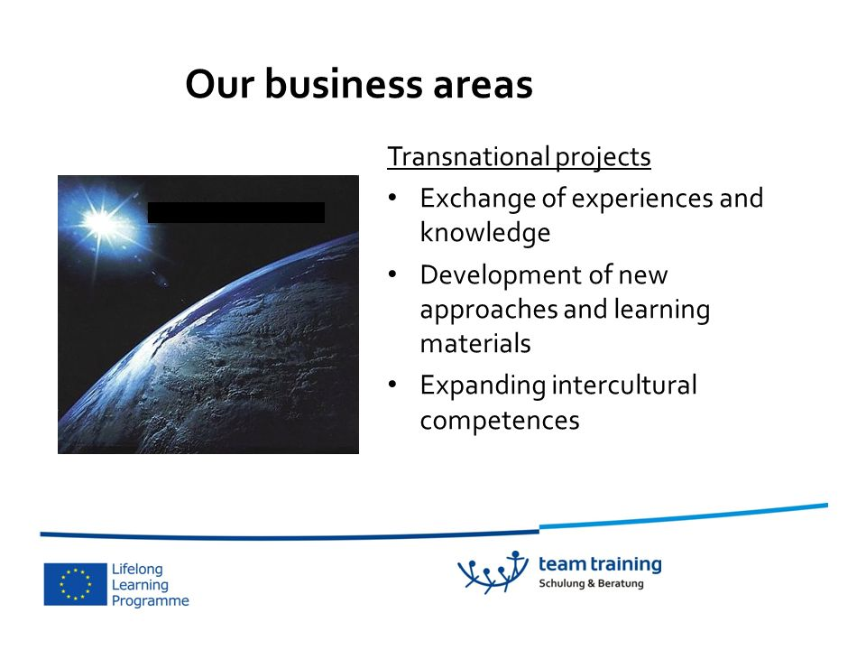 Transnational projects Exchange of experiences and knowledge Development of new approaches and learning materials Expanding intercultural competences Our business areas