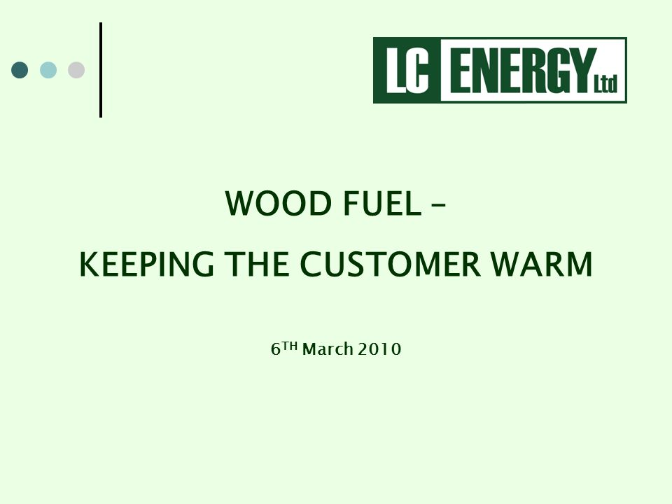 WOOD FUEL – KEEPING THE CUSTOMER WARM 6 TH March 2010