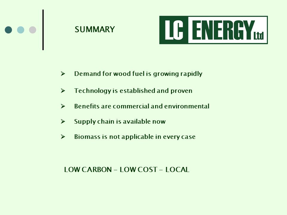 Demand for wood fuel is growing rapidly Technology is established and proven Benefits are commercial and environmental Supply chain is available now Biomass is not applicable in every case LOW CARBON - LOW COST - LOCAL SUMMARY