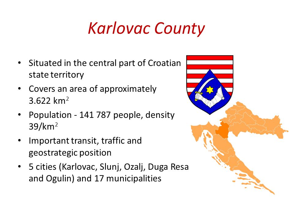 Karlovac County Situated in the central part of Croatian state territory Covers an area of approximately 3.622 km 2 Population - 141 787 people, density 39/km 2 Important transit, traffic and geostrategic position 5 cities (Karlovac, Slunj, Ozalj, Duga Resa and Ogulin) and 17 municipalities
