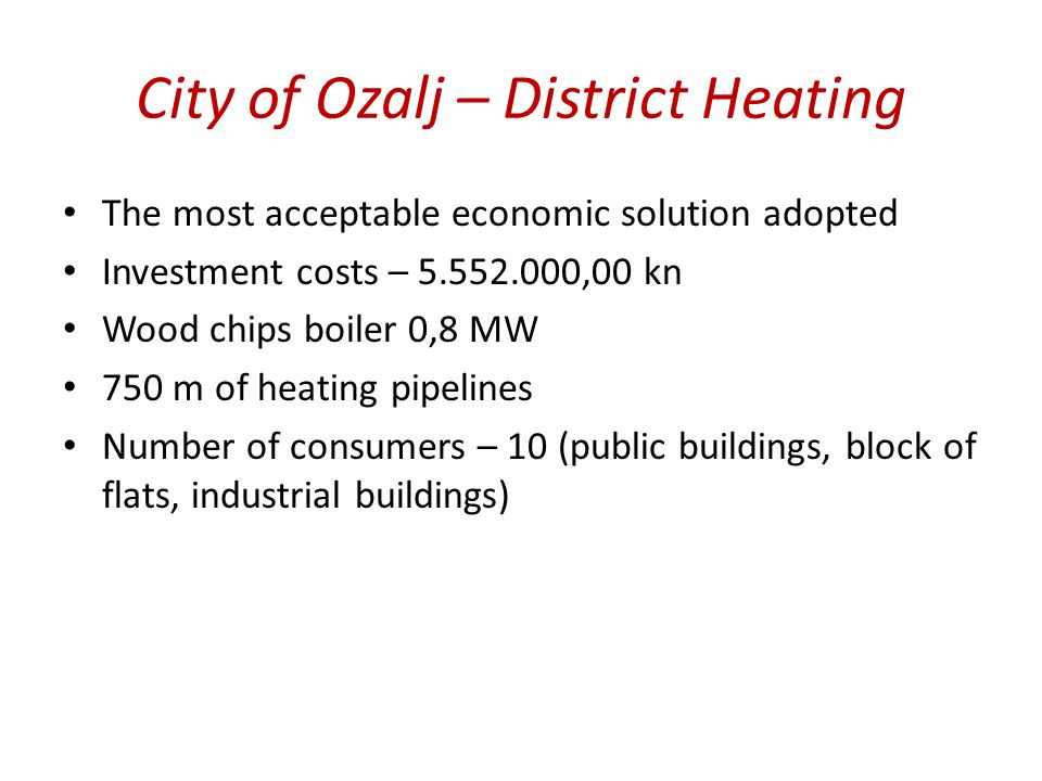 The most acceptable economic solution adopted Investment costs – 5.552.000,00 kn Wood chips boiler 0,8 MW 750 m of heating pipelines Number of consumers – 10 (public buildings, block of flats, industrial buildings)