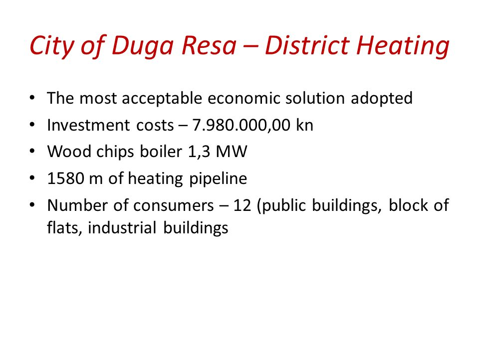 The most acceptable economic solution adopted Investment costs – 7.980.000,00 kn Wood chips boiler 1,3 MW 1580 m of heating pipeline Number of consumers – 12 (public buildings, block of flats, industrial buildings